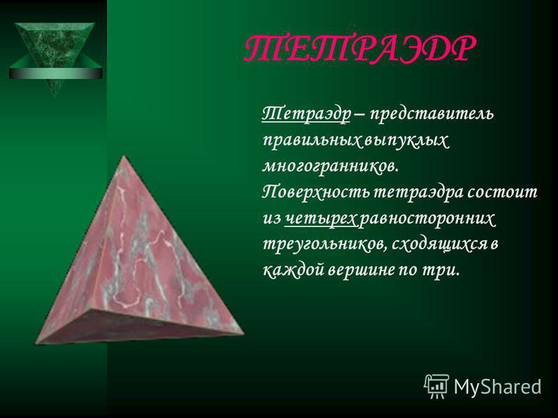 Тетраэдр – представитель правильных выпуклых многогранников. Поверхность тетраэдра состоит из четырех равносторонних треугольников, сходящихся в каждой вершине по три. ТЕТРАЭДР