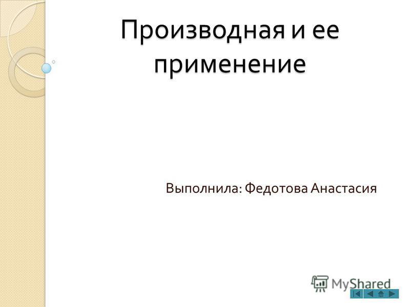 Производная и ее применение Выполнила : Федотова Анастасия