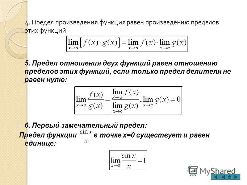 4. Предел произведения функция равен произведению пределов этих функций : 5. Предел отношения двух функций равен отношению пределов этих функций, если только предел делителя не равен нулю: 6. Первый замечательный предел: Предел функции в точке x=0 су