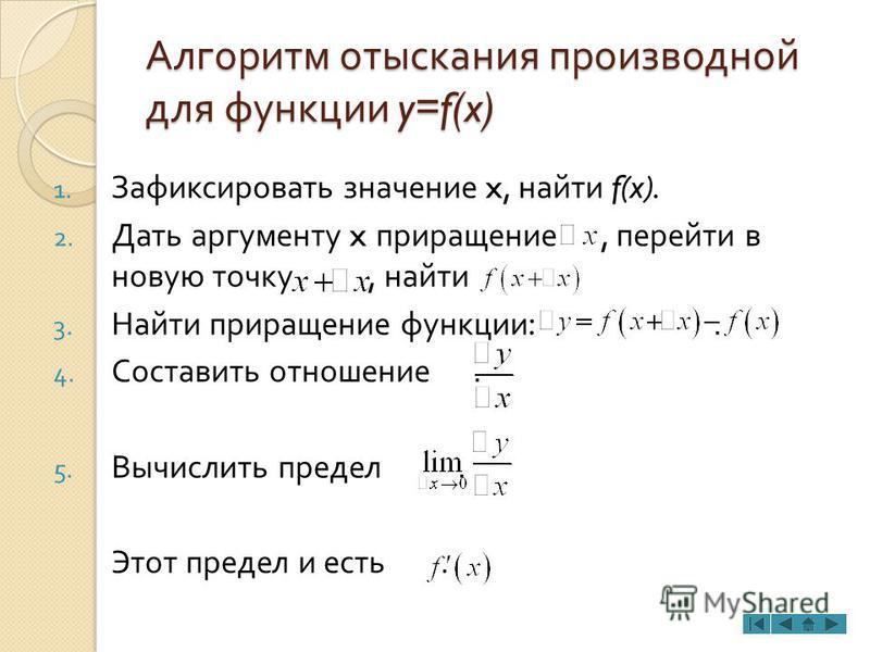 Алгоритм отыскания производной для функции y=f(x) 1. Зафиксировать значение x, найти f(x). 2. Дать аргументу x приращение, перейти в новую точку, найти 3. Найти приращение функции :. 4. Составить отношение. 5. Вычислить предел. Этот предел и есть.