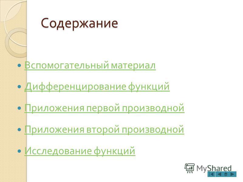Содержание Вспомогательный материал Дифференцирование функций Приложения первой производной Приложения второй производной Исследование функций