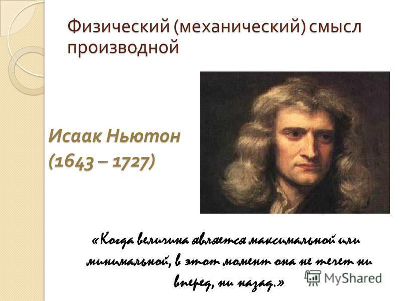 Исаак Ньютон (1643 – 1727) «Когда величина является максимальной или минимальной, в этот момент она не течет ни вперед, ни назад.» Физический (механический) смысл производной