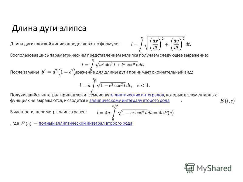 Длина дуги эллипса Длина дуги плоской линии определяется по формуле: Воспользовавшись параметрическим представлением эллипса получаем следующее выражение: После замены выражение для длины дуги принимает окончательный вид: Получившийся интеграл принад