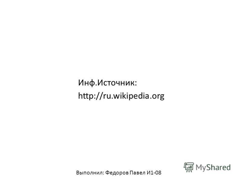 Инф.Источник: http://ru.wikipedia.org Выполнил: Федоров Павел И1-08
