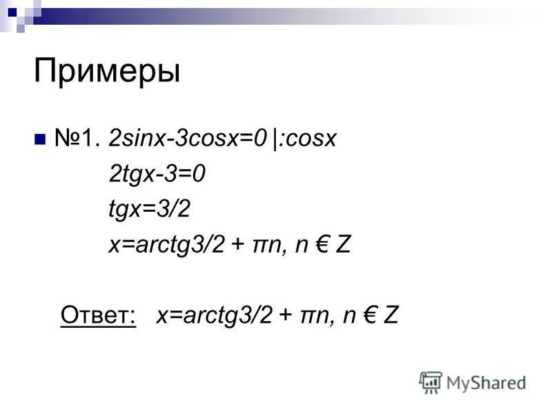 Примеры 1. 2sinx-3cosx=0 |:cosx 2tgx-3=0 tgx=3/2 x=arctg3/2 + πn, n Z Ответ: x=arctg3/2 + πn, n Z
