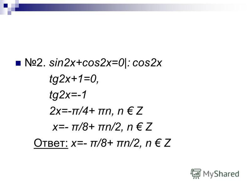 2. sin2x+cos2x=0|: cos2x tg2x+1=0, tg2x=-1 2x=-π/4+ πn, n Z x=- π/8+ πn/2, n Z Ответ: x=- π/8+ πn/2, n Z