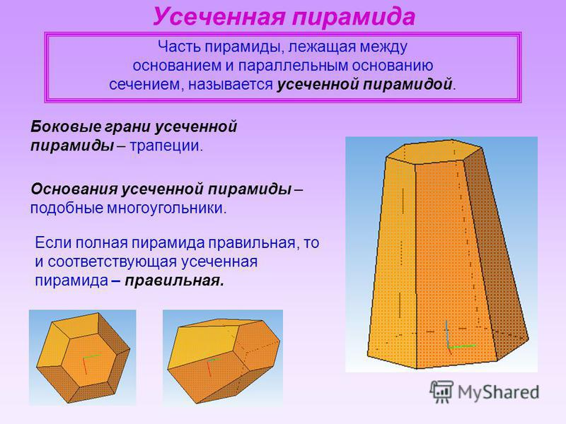 Часть пирамиды, лежащая между основанием и параллельным основанию сечением, называется усеченной пирамидой. Боковые грани усеченной пирамиды – трапеции. Основания усеченной пирамиды – подобные многоугольники. Если полная пирамида правильная, то и соо