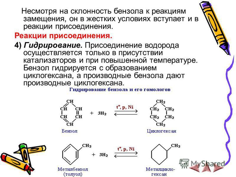 Несмотря на склонность бензола к реакциям замещения, он в жестких условиях вступает и в реакции присоединения. Реакции присоединения. 4) Гидрирование. Присоединение водорода осуществляется только в присутствии катализаторов и при повышенной температу