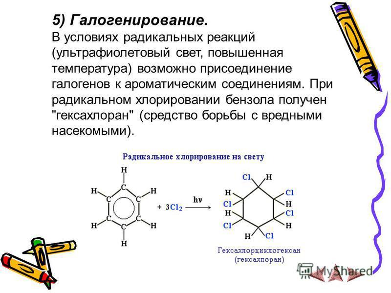 5) Галогенирование. В условиях радикальных реакций (ультрафиолетовый свет, повышенная температура) возможно присоединение галогенов к ароматическим соединениям. При радикальном хлорировании бензола получен