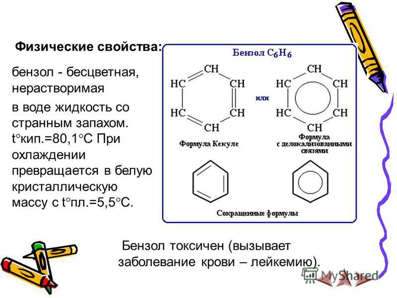 Физические свойства: бензол - бесцветная, нерастворимая в воде жидкость со странным запахом. t кип.=80,1 C При охлаждении превращается в белую кристаллическую массу с t пл.=5,5 C. Бензол токсичен (вызывает заболевание крови – лейкемию).
