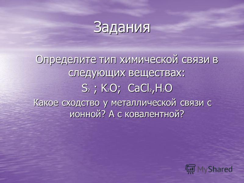 Задания Определите тип химической связи в следующих веществах: S 2 ; K 2 O; CaCl 2,H 2 O Какое сходство у металлической связи с ионной? А с ковалентной?