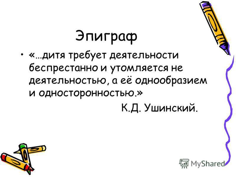 Эпиграф «…дитя требует деятельности беспрестанно и утомляется не деятельностью, а её однообразием и односторонностью.» К.Д. Ушинский.