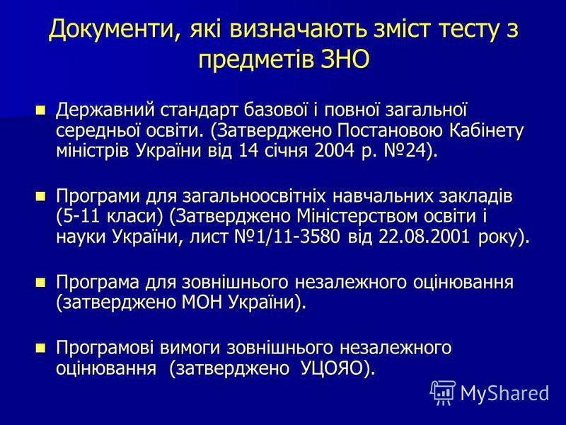 Документи, які визначають зміст тесту з предметів ЗНО Державний стандарт базової і повної загальної середньої освіти. (Затверджено Постановою Кабінету міністрів України від 14 січня 2004 р. 24). Державний стандарт базової і повної загальної середньої