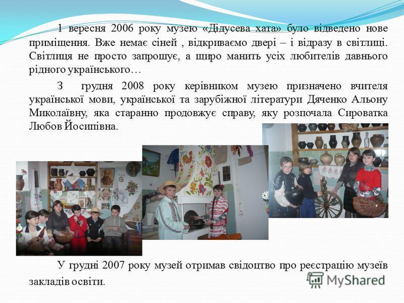 1 вересня 2006 року музею «Дідусева хата» було відведено нове приміщення. Вже немає сіней, відкриваємо двері – і відразу в світлиці. Світлиця не просто запрошує, а щиро манить усіх любителів давнього рідного українського… З грудня 2008 року керівнико