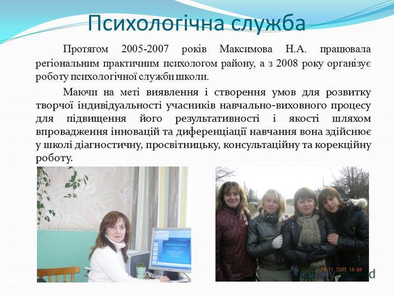 Психологічна служба Протягом 2005-2007 років Максимова Н.А. працювала регіональним практичним психологом району, а з 2008 року організує роботу психологічної служби школи. Маючи на меті виявлення і створення умов для розвитку творчої індивідуальності