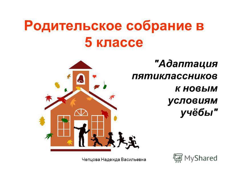 Чепцова Надежда Васильевна Родительское собрание в 5 классе Адаптация пятиклассников к новым условиям учёбы
