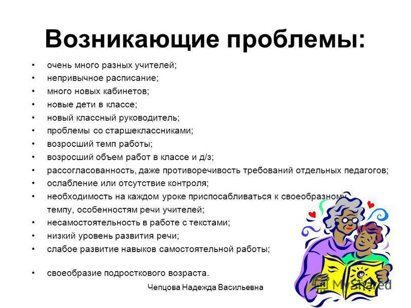 Чепцова Надежда Васильевна Возникающие проблемы: очень много разных учителей; непривычное расписание; много новых кабинетов; новые дети в классе; новый классный руководитель; проблемы со старшеклассниками; возросший темп работы; возросший объем работ