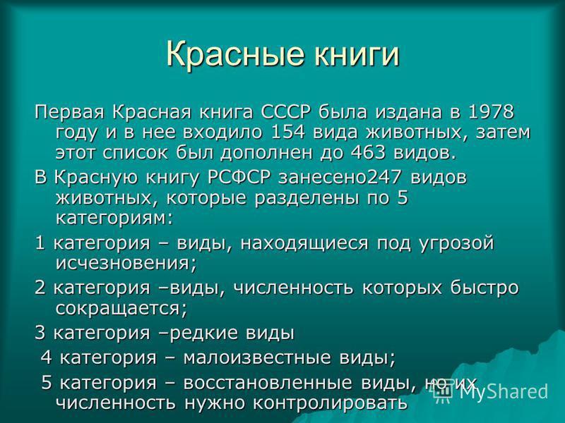 Красные книги Первая Красная книга СССР была издана в 1978 году и в нее входило 154 вида животных, затем этот список был дополнен до 463 видов. В Красную книгу РСФСР занесено 247 видов животных, которые разделены по 5 категориям: 1 категория – виды,