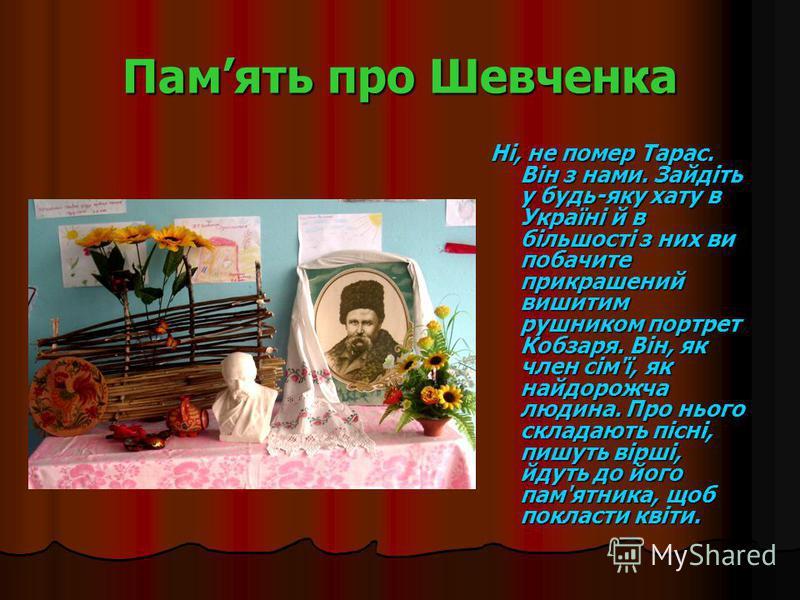 Память про Шевченка Ні, не помер Тарас. Він з нами. Зайдіть у будь-яку хату в Україні й в більшості з них ви побачите прикрашений вишитим рушником портрет Кобзаря. Він, як член сім'ї, як найдорожча людина. Про нього складають пісні, пишуть вірші, йду