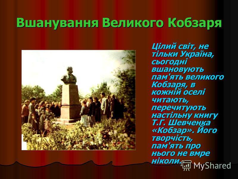 Вшанування Великого Кобзаря Цілий світ, не тільки Україна, сьогодні вшановують пам'ять великого Кобзаря, в кожній оселі читають, перечитують настільну книгу Т.Г. Шевченка «Кобзар». Його творчість, пам'ять про нього не вмре ніколи. Цілий світ, не тіль
