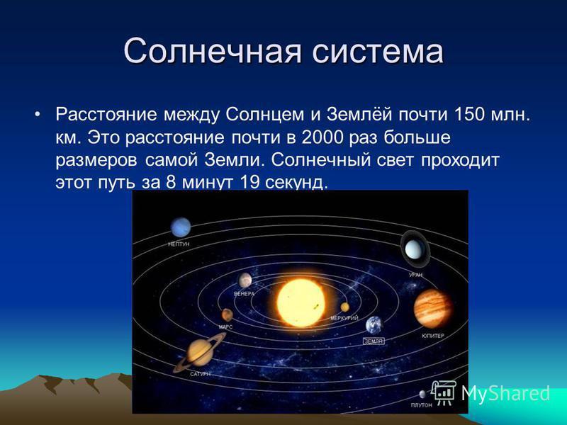 Солнечная система Расстояние между Солнцем и Землёй почти 150 млн. км. Это расстояние почти в 2000 раз больше размеров самой Земли. Солнечный свет проходит этот путь за 8 минут 19 секунд.