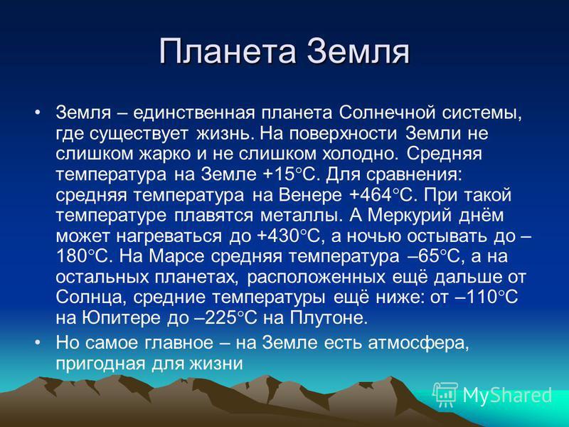 Планета Земля Земля – единственная планета Солнечной системы, где существует жизнь. На поверхности Земли не слишком жарко и не слишком холодно. Средняя температура на Земле +15 С. Для сравнения: средняя температура на Венере +464 С. При такой темпера