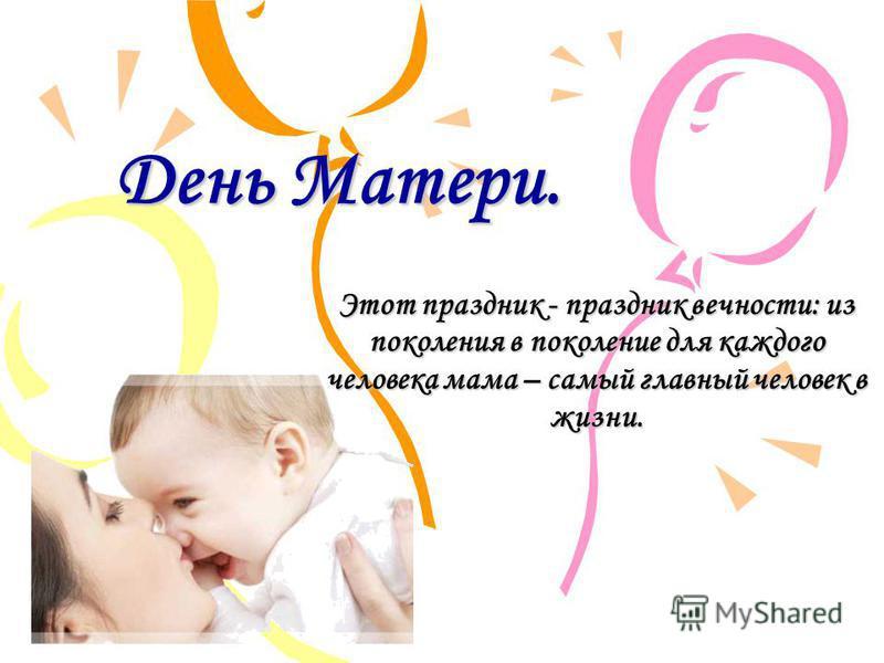 День Матери. Этот праздник - праздник вечности: из поколения в поколение для каждого человека мама – самый главный человек в жизни.