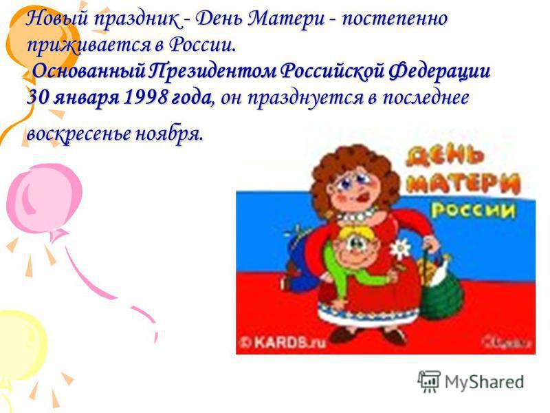 Новый праздник - День Матери - постепенно приживается в России. Основанный Президентом Российской Федерации 30 января 1998 года, он празднуется в последнее воскресенье ноября.