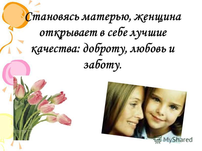 Становясь матерью, женщина открывает в себе лучшие качества: доброту, любовь и заботу.