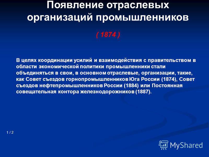 Появление отраслевых организаций промышленников ( 1874 ) 1 / 2 В целях координации усилий и взаимодействия с правительством в области экономической политики промышленники стали объединяться в свои, в основном отраслевые, организации, такие, как Совет