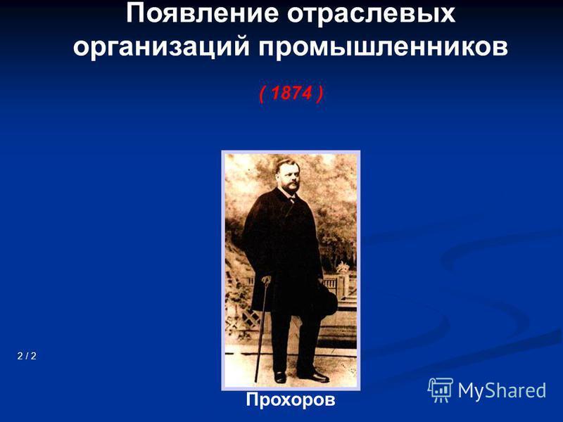 Появление отраслевых организаций промышленников ( 1874 ) 2 / 2 Прохоров
