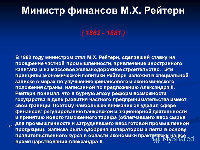 Министр финансов М.Х. Рейтерн ( 1862 - 1881 ) 1 / 1 В 1862 году министром стал М.Х. Рейтерн, сделавший ставку на поощрение частной промышленности, привлечение иностранного капитала и на массовое железнодорожное строительство. Эти принципы экономическ