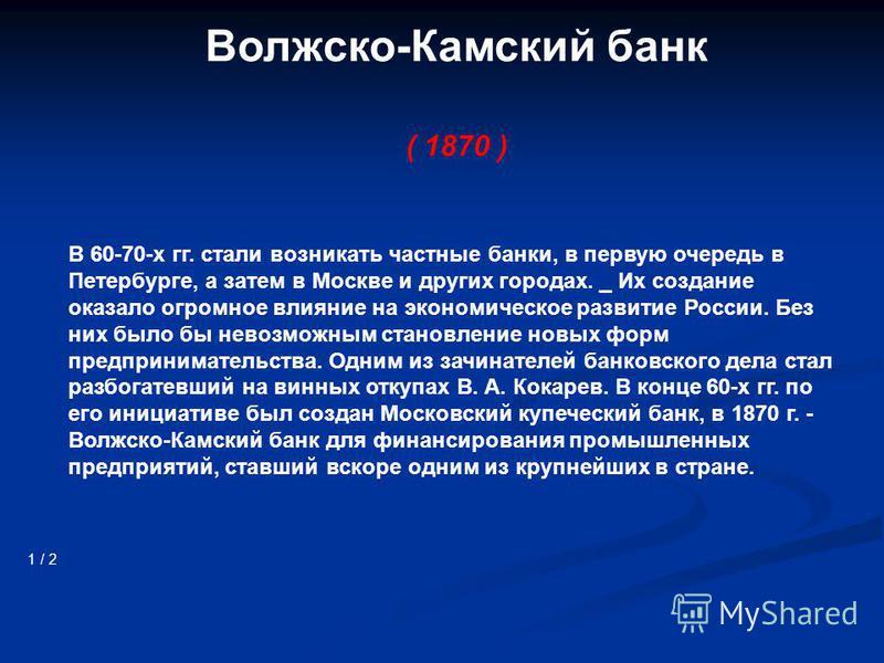 Волжско-Камский банк ( 1870 ) 1 / 2 В 60-70-х гг. стали возникать частные банки, в первую очередь в Петербурге, а затем в Москве и других городах. _ Их создание оказало огромное влияние на экономическое развитие России. Без них было бы невозможным ст
