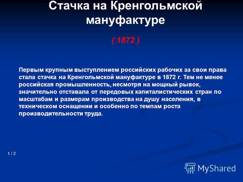 Стачка на Кренгольмской мануфактуре ( 1872 ) 1 / 2 Первым крупным выступлением российских рабочих за свои права стала стачка на Кренгольмской мануфактуре в 1872 г. Тем не менее российская промышленность, несмотря на мощный рывок, значительно отставал