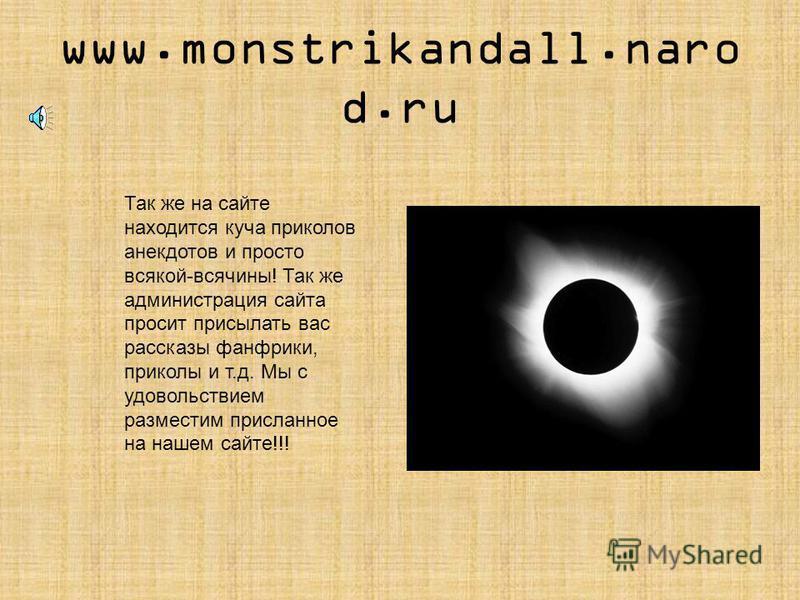 www.monstrikandall.naro d.ru Здесь вы так же найдете информацию о ваших любимых Фильмах и сериалах, артистах, Актерах и певцах.