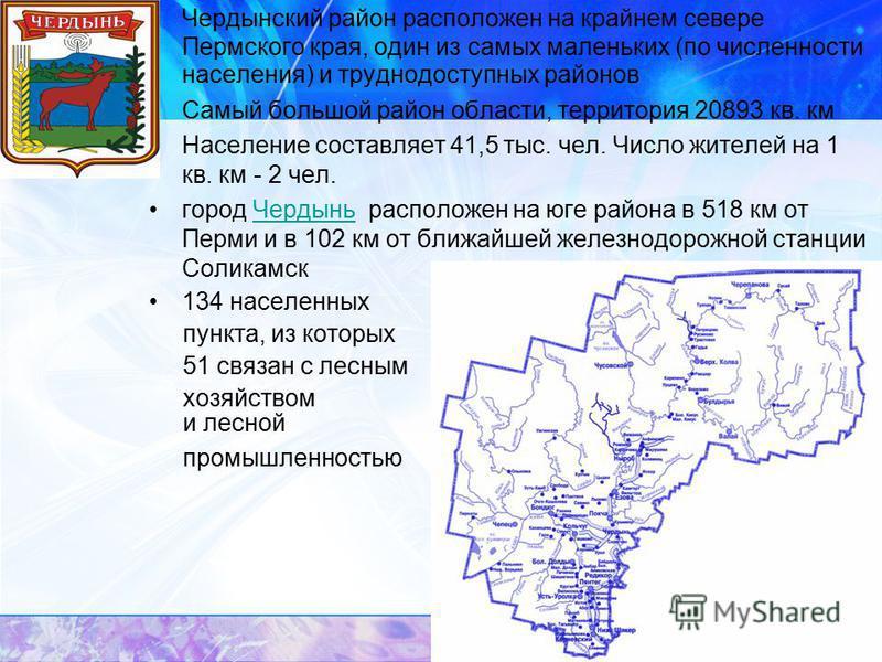 Чердынский район расположен на крайнем севере Пермского края, один из самых маленьких (по численности населения) и труднодоступных районов Самый большой район области, территория 20893 кв. км Население составляет 41,5 тыс. чел. Число жителей на 1 кв.