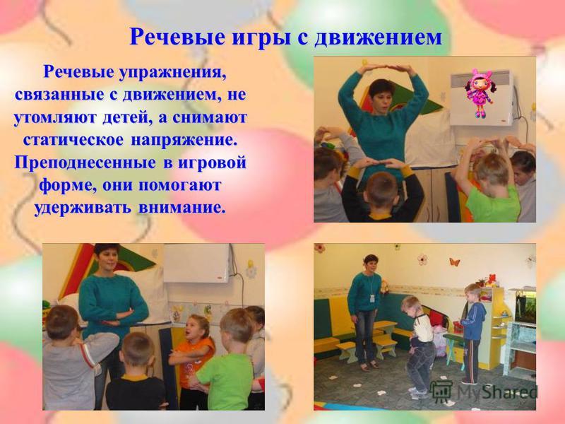 Речевые игры с движением Речевые упражнения, связанные с движением, не утомляют детей, а снимают статическое напряжение. Преподнесенные в игровой форме, они помогают удерживать внимание.