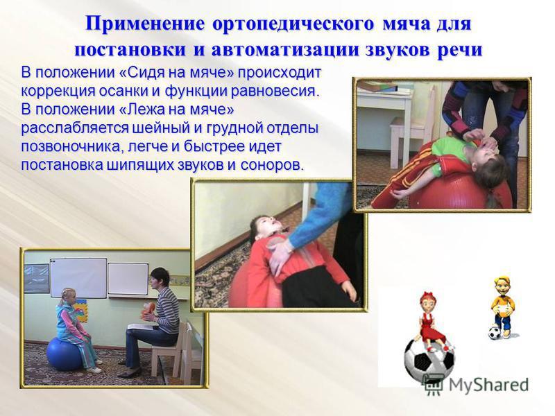 Применение ортопедического мяча для постановки и автоматизации звуков речи В положении «Сидя на мяче» происходит коррекция осанки и функции равновесия. В положении «Лежа на мяче» расслабляется шейный и грудной отделы позвоночника, легче и быстрее иде