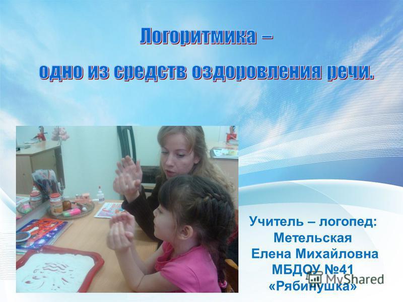 Учитель – логопед: Метельская Елена Михайловна МБДОУ 41 «Рябинушка»
