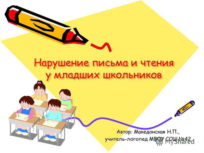 Нарушение письма и чтения у младших школьников Автор: Македонская Н.П., учитель-логопед МБОУ СОШ 42