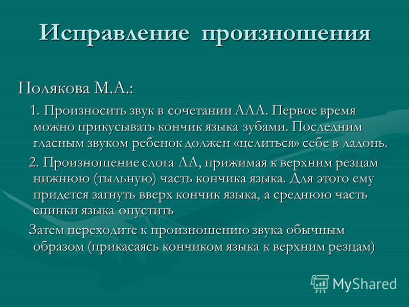 Исправление произношения Полякова М.А.: 1. Произносить звук в сочетании АЛА. Первое время можно прикусывать кончик языка зубами. Последним гласным звуком ребенок должен «целиться» себе в ладонь. 1. Произносить звук в сочетании АЛА. Первое время можно