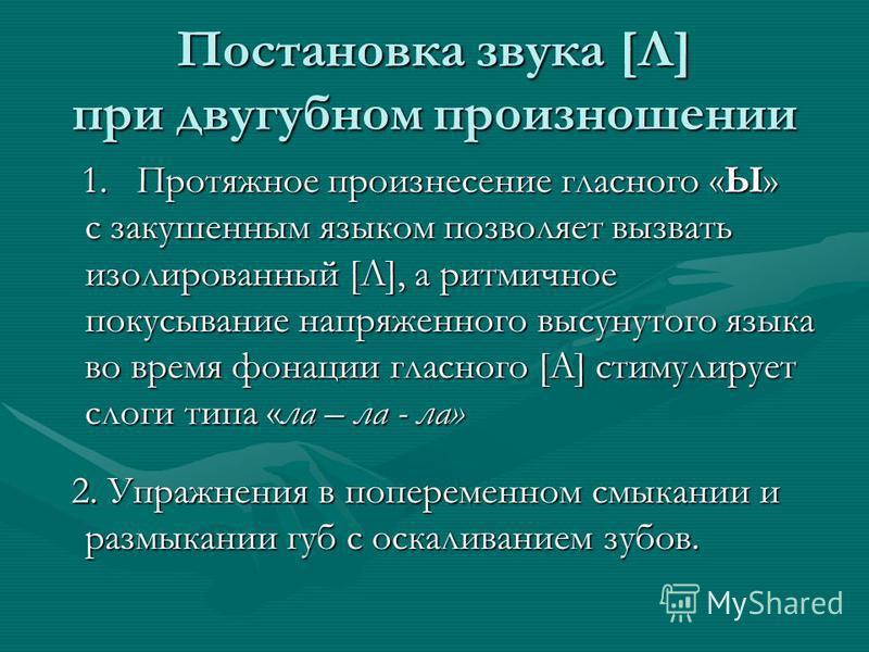 Постановка звука [Л] при двугубном произношении 1. Протяжное произнесение гласного «Ы» с закушенным языком позволяет вызвать изолированный [Л], а ритмичное покусывание напряженного высунутого языка во время фонации гласного [А] стимулирует слоги типа