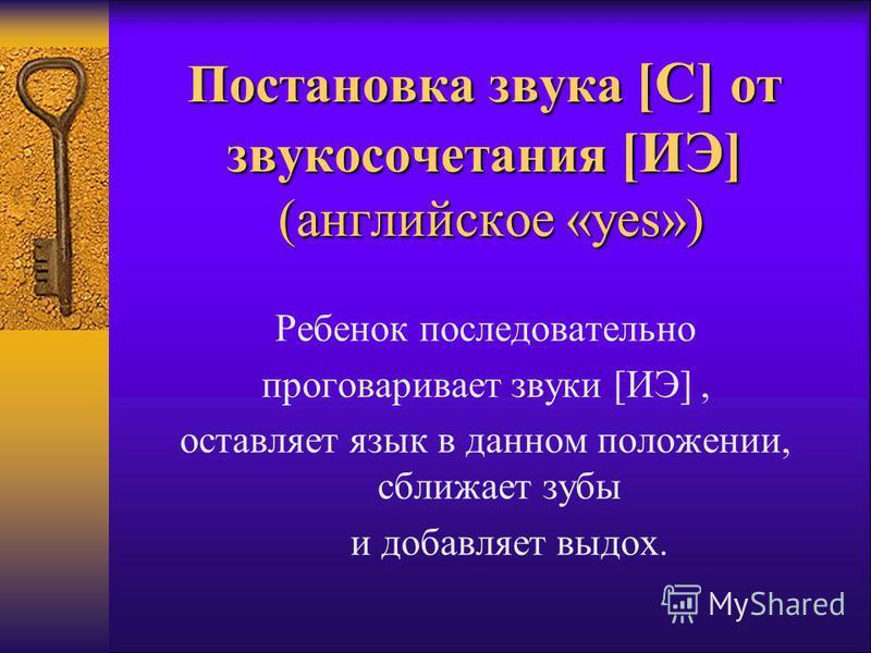 Постановка звука [С] от звукосочетания [ИЭ] (английское «yes») Ребенок последовательно проговаривает звуки [ИЭ], оставляет язык в данном положении, сближает зубы и добавляет выдох.