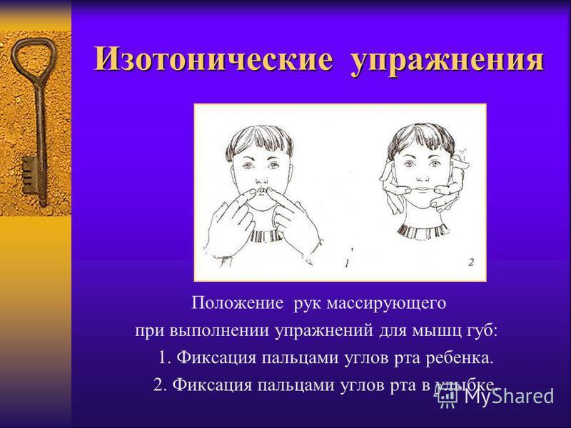 Изотонические упражнения Положение рук массирующего при выполнении упражнений для мышц губ: 1. Фиксация пальцами углов рта ребенка. 2. Фиксация пальцами углов рта в улыбке.
