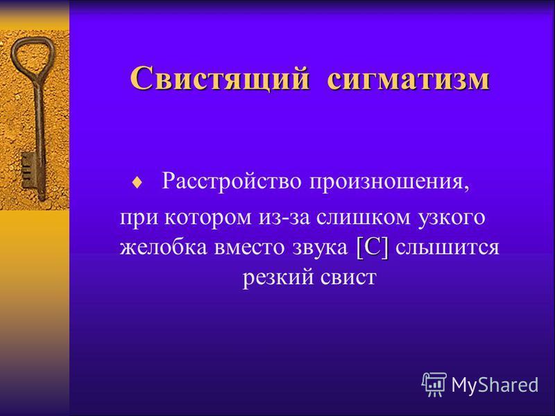 Свистящий сигматизм Расстройство произношения, [С] при котором из-за слишком узкого желобка вместо звука [С] слышится резкий свист