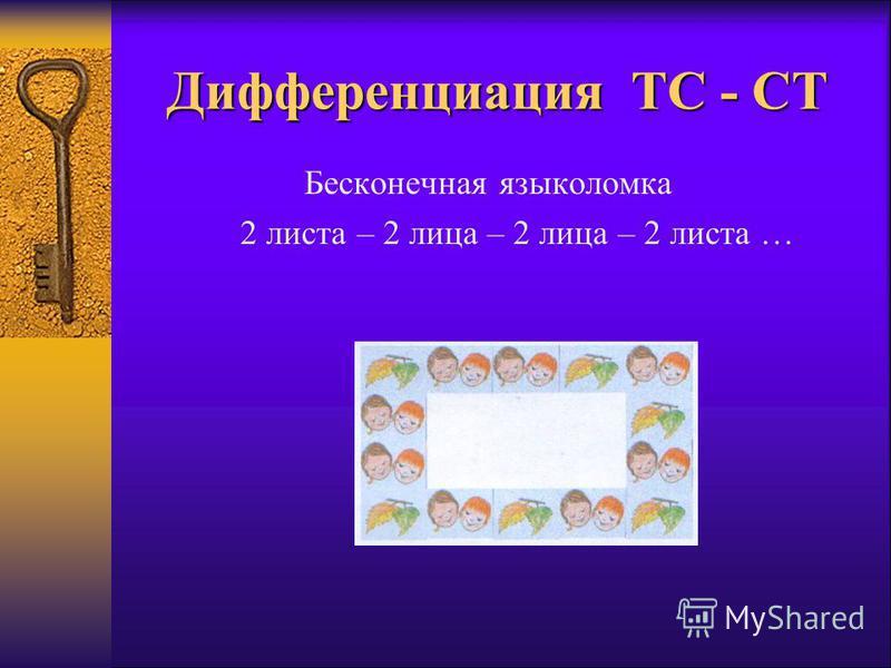 Дифференциация ТС - СТ Бесконечная языколомка 2 листа – 2 лица – 2 лица – 2 листа …