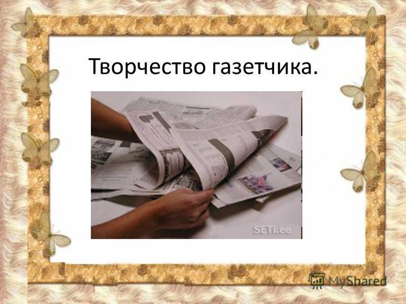 Творчество газетчика.