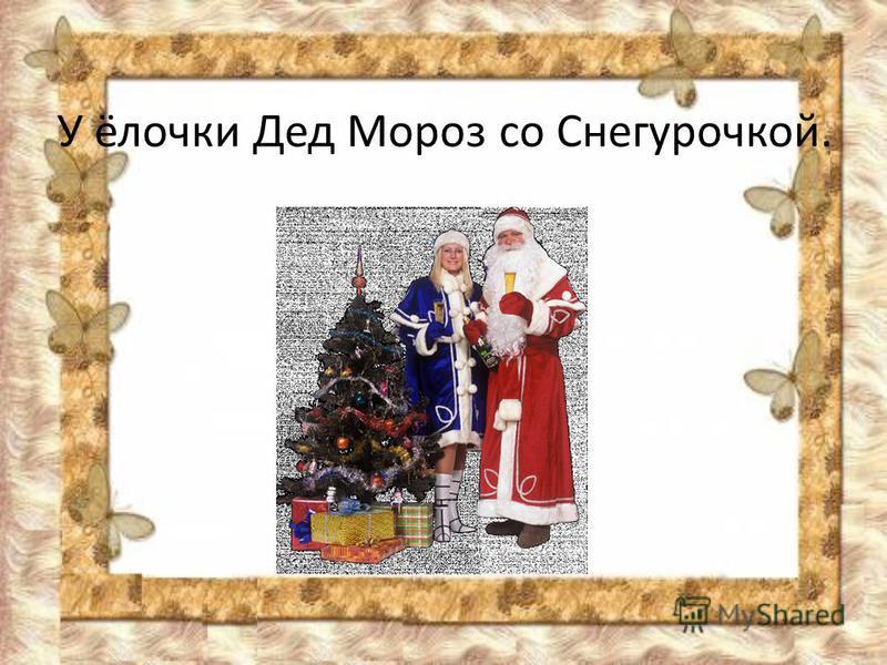 У ёлочки Дед Мороз со Снегурочкой.