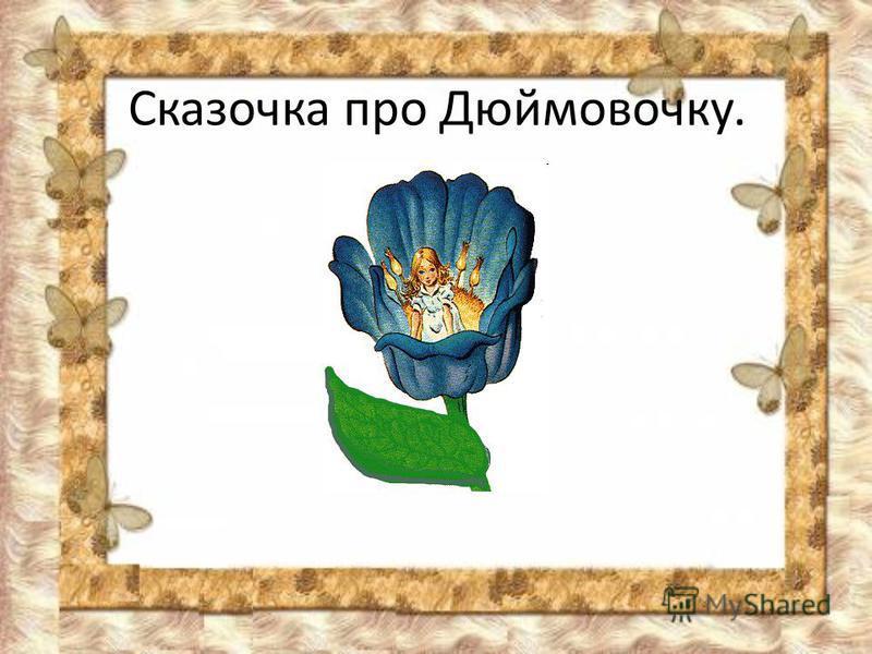 Сказочка про Дюймовочку.