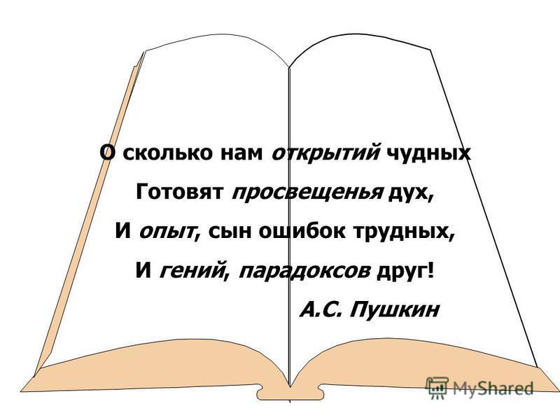 О сколько нам открытий чудных Готовят просвещенья дух, И опыт, сын ошибок трудных, И гений, парадоксов друг! А.С. Пушкин
